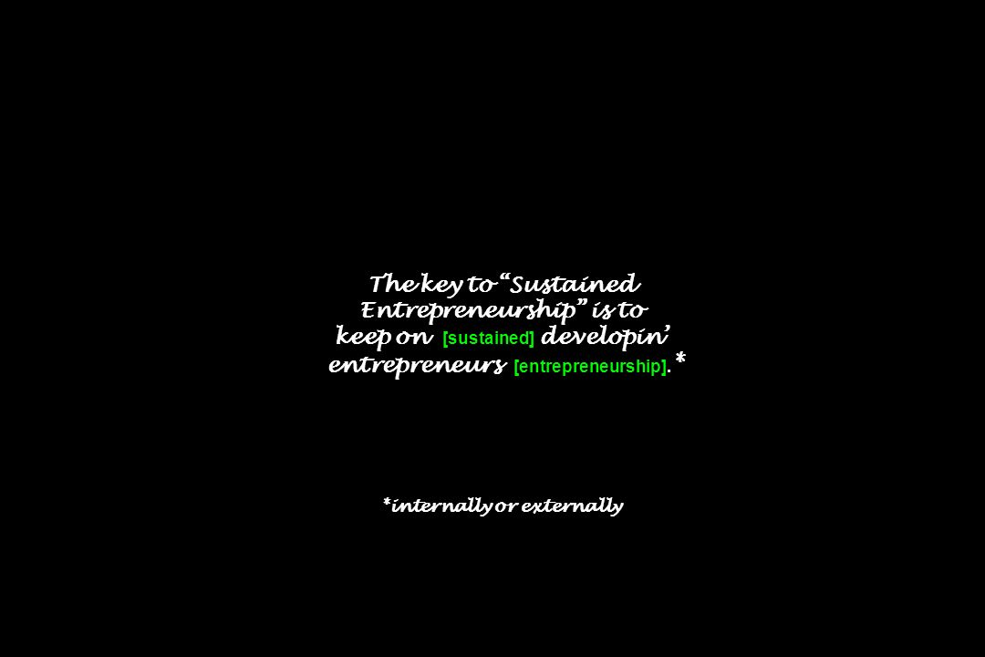 The key to Sustained Entrepreneurship is to keep on [sustained] developin' entrepreneurs [entrepreneurship].* *internally or externally